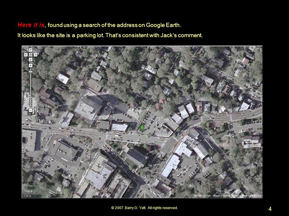 © 2007. Barry D. Yatt. All rights reserved. 4 Here it is, found using a search of the address on Google Earth. It looks like the site is a parking lot