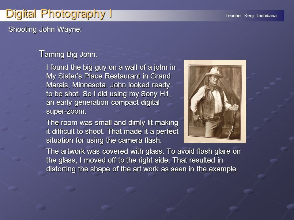 Teacher: Kenji Tachibana Digital Photography I Shooting John Wayne: T aming Big John: I found the big guy on a wall of a john in My Sisters Place Restaurant in Grand Marais, Minnesota.