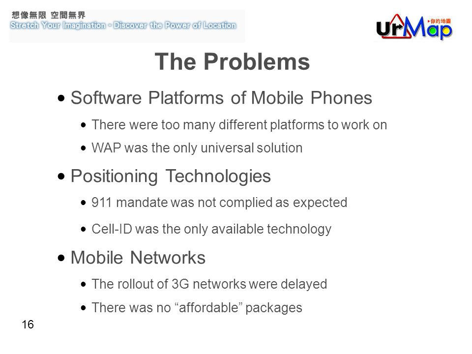 16 Software Platforms of Mobile Phones There were too many different platforms to work on WAP was the only universal solution Positioning Technologies 911 mandate was not complied as expected Cell-ID was the only available technology Mobile Networks The rollout of 3G networks were delayed There was no affordable packages The Problems