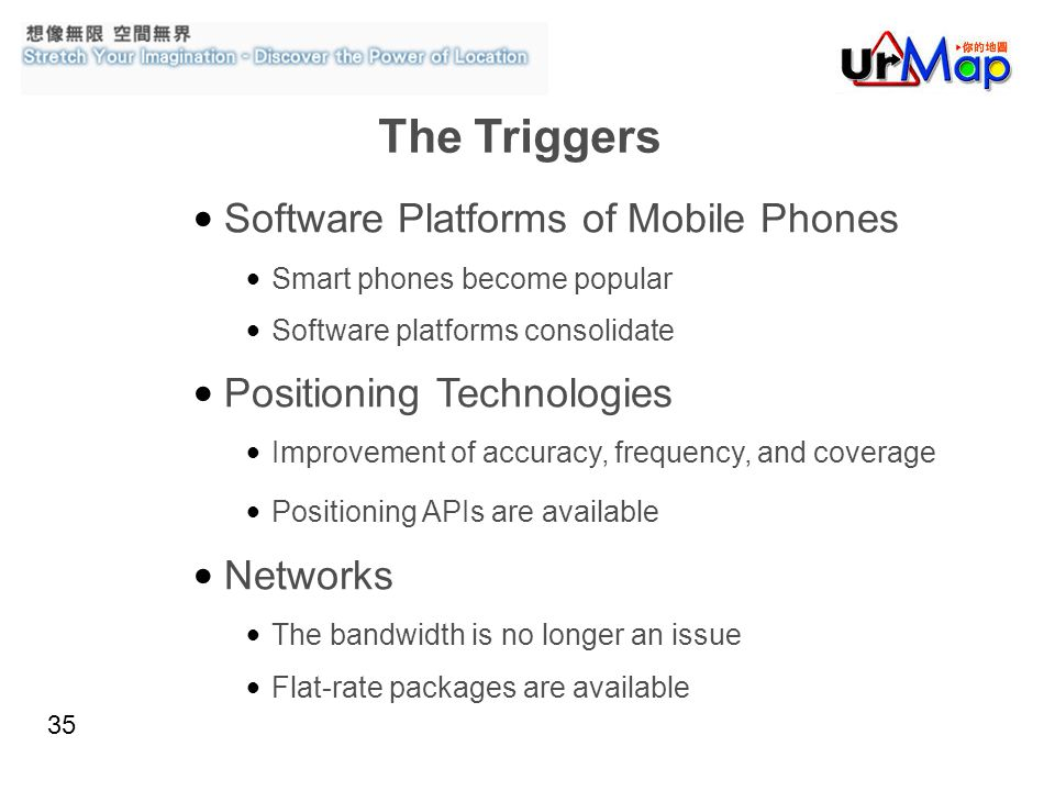 35 Software Platforms of Mobile Phones Smart phones become popular Software platforms consolidate Positioning Technologies Improvement of accuracy, frequency, and coverage Positioning APIs are available Networks The bandwidth is no longer an issue Flat-rate packages are available The Triggers