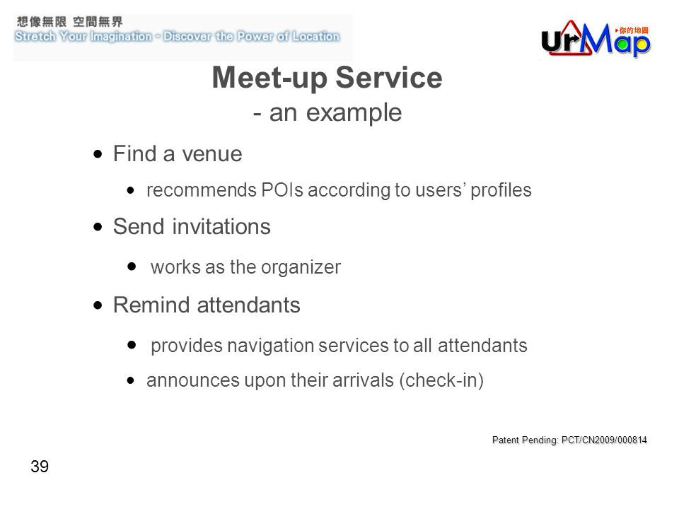 39 Meet-up Service - an example Find a venue recommends POIs according to users profiles Send invitations works as the organizer Remind attendants provides navigation services to all attendants announces upon their arrivals (check-in) Patent Pending: PCT/CN2009/000814
