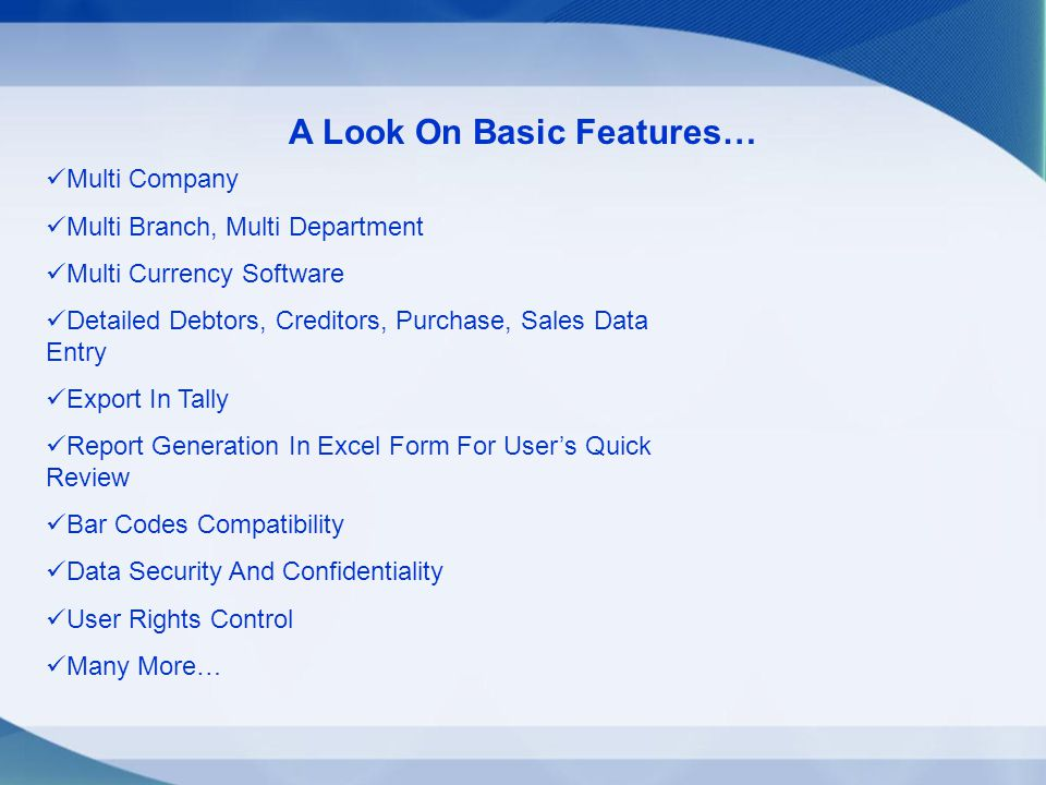 A Look On Basic Features… Multi Company Multi Branch, Multi Department Multi Currency Software Detailed Debtors, Creditors, Purchase, Sales Data Entry Export In Tally Report Generation In Excel Form For Users Quick Review Bar Codes Compatibility Data Security And Confidentiality User Rights Control Many More…