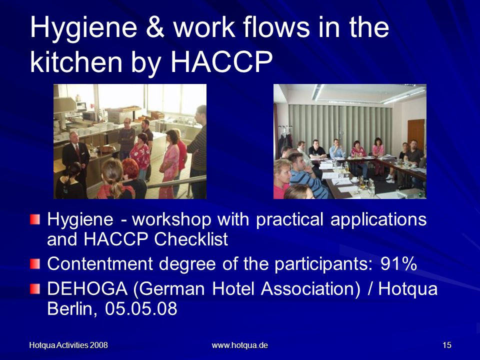 Hotqua Activities 2008 www.hotqua.de 15 Hygiene & work flows in the kitchen by HACCP Hygiene - workshop with practical applications and HACCP Checklist Contentment degree of the participants: 91% DEHOGA (German Hotel Association) / Hotqua Berlin, 05.05.08