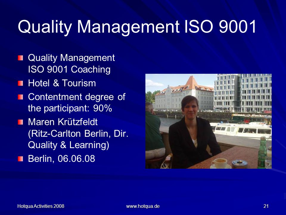 Hotqua Activities 2008 www.hotqua.de 21 Quality Management ISO 9001 Quality Management ISO 9001 Coaching Hotel & Tourism Contentment degree of the participant: 90% Maren Krützfeldt (Ritz-Carlton Berlin, Dir.
