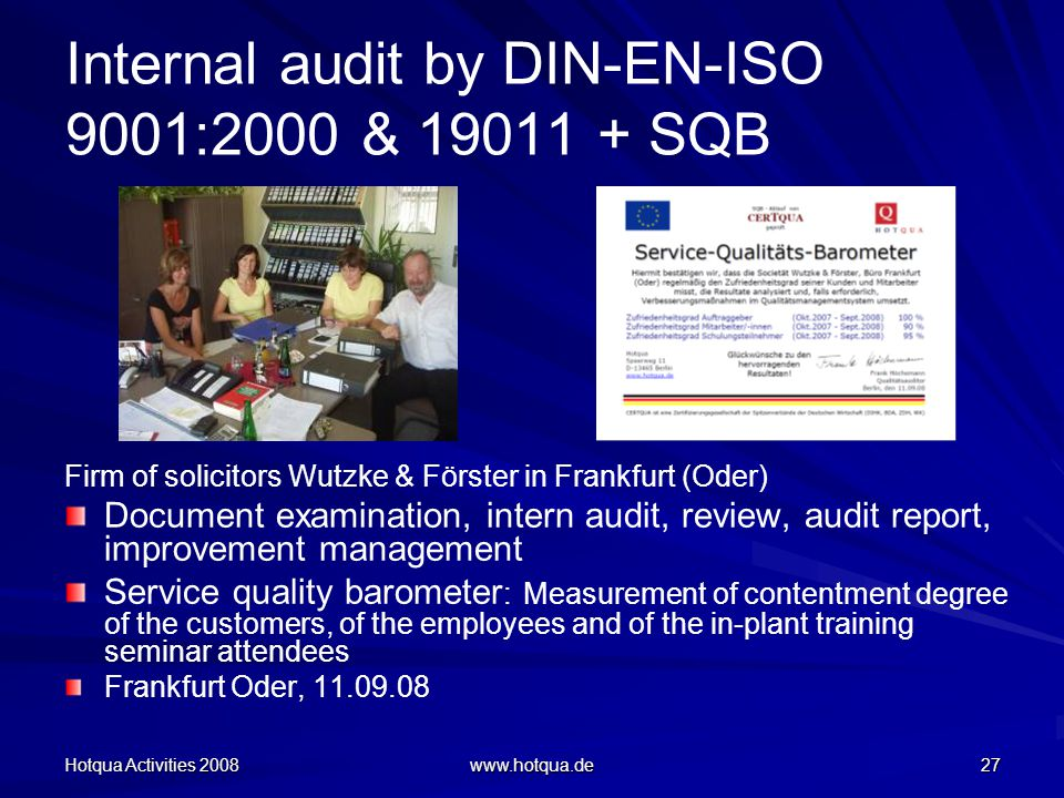 Hotqua Activities 2008 www.hotqua.de 27 Internal audit by DIN-EN-ISO 9001:2000 & 19011 + SQB Firm of solicitors Wutzke & Förster in Frankfurt (Oder) Document examination, intern audit, review, audit report, improvement management Service quality barometer : Measurement of contentment degree of the customers, of the employees and of the in-plant training seminar attendees Frankfurt Oder, 11.09.08