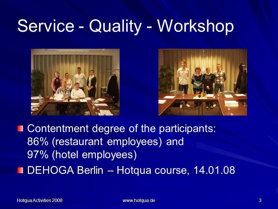 Hotqua Activities 2008 www.hotqua.de 3 Service - Quality - Workshop Contentment degree of the participants: 86% (restaurant employees) and 97% (hotel employees) DEHOGA Berlin – Hotqua course, 14.01.08