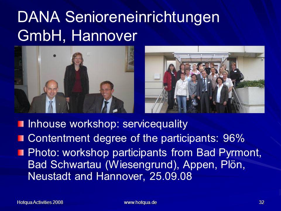 Hotqua Activities 2008 www.hotqua.de 32 DANA Senioreneinrichtungen GmbH, Hannover Inhouse workshop: servicequality Contentment degree of the participants: 96% Photo: workshop participants from Bad Pyrmont, Bad Schwartau (Wiesengrund), Appen, Plön, Neustadt and Hannover, 25.09.08