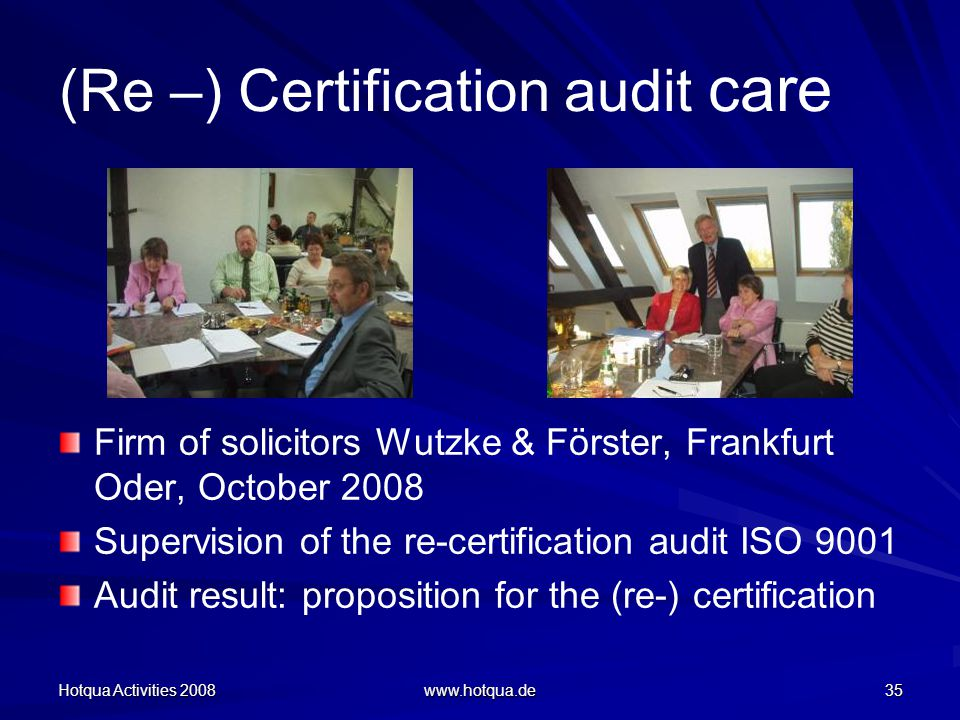 Hotqua Activities 2008 www.hotqua.de 35 (Re –) Certification audit care Firm of solicitors Wutzke & Förster, Frankfurt Oder, October 2008 Supervision of the re-certification audit ISO 9001 Audit result: proposition for the (re-) certification