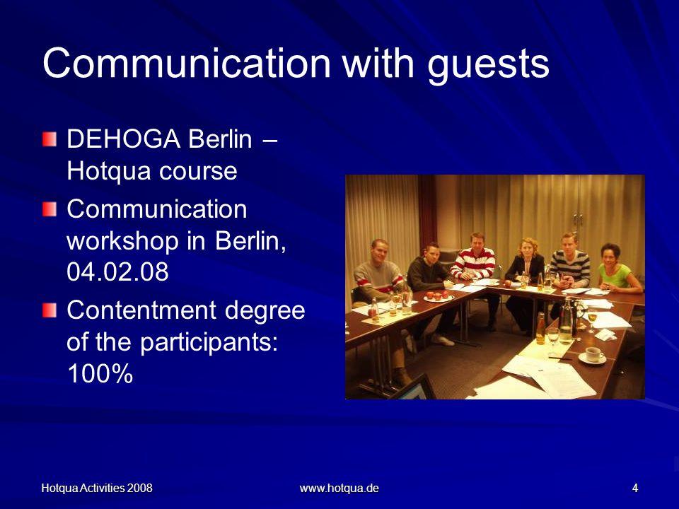 Hotqua Activities 2008 www.hotqua.de 4 Communication with guests DEHOGA Berlin – Hotqua course Communication workshop in Berlin, 04.02.08 Contentment degree of the participants: 100%