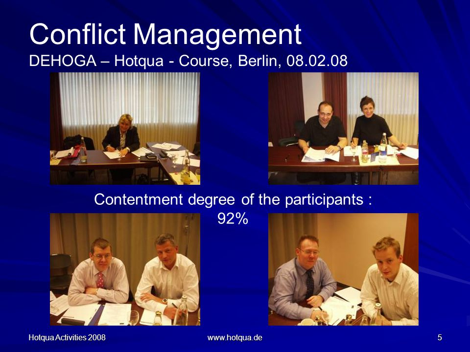 Hotqua Activities 2008 www.hotqua.de 5 Conflict Management DEHOGA – Hotqua - Course, Berlin, 08.02.08 Contentment degree of the participants : 92%