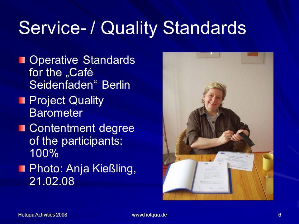 Hotqua Activities 2008 www.hotqua.de 6 Service- / Quality Standards Operative Standards for the Café Seidenfaden Berlin Project Quality Barometer Contentment degree of the participants: 100% Photo: Anja Kießling, 21.02.08