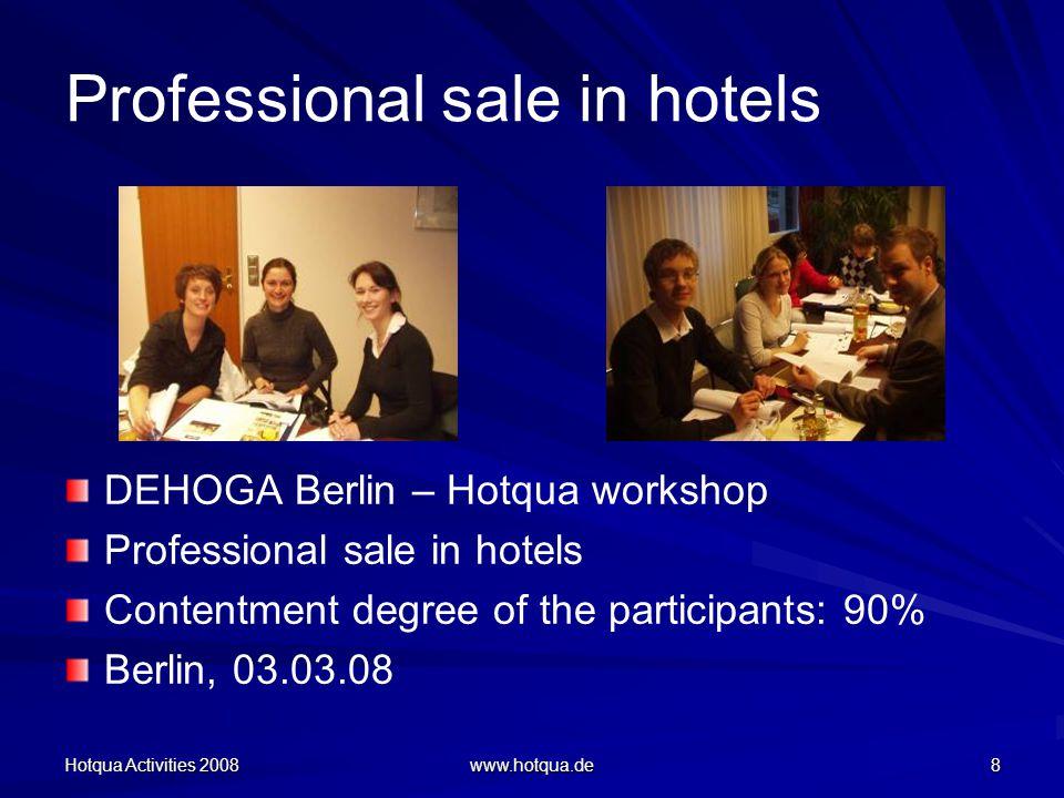 Hotqua Activities 2008 www.hotqua.de 8 Professional sale in hotels DEHOGA Berlin – Hotqua workshop Professional sale in hotels Contentment degree of the participants: 90% Berlin, 03.03.08