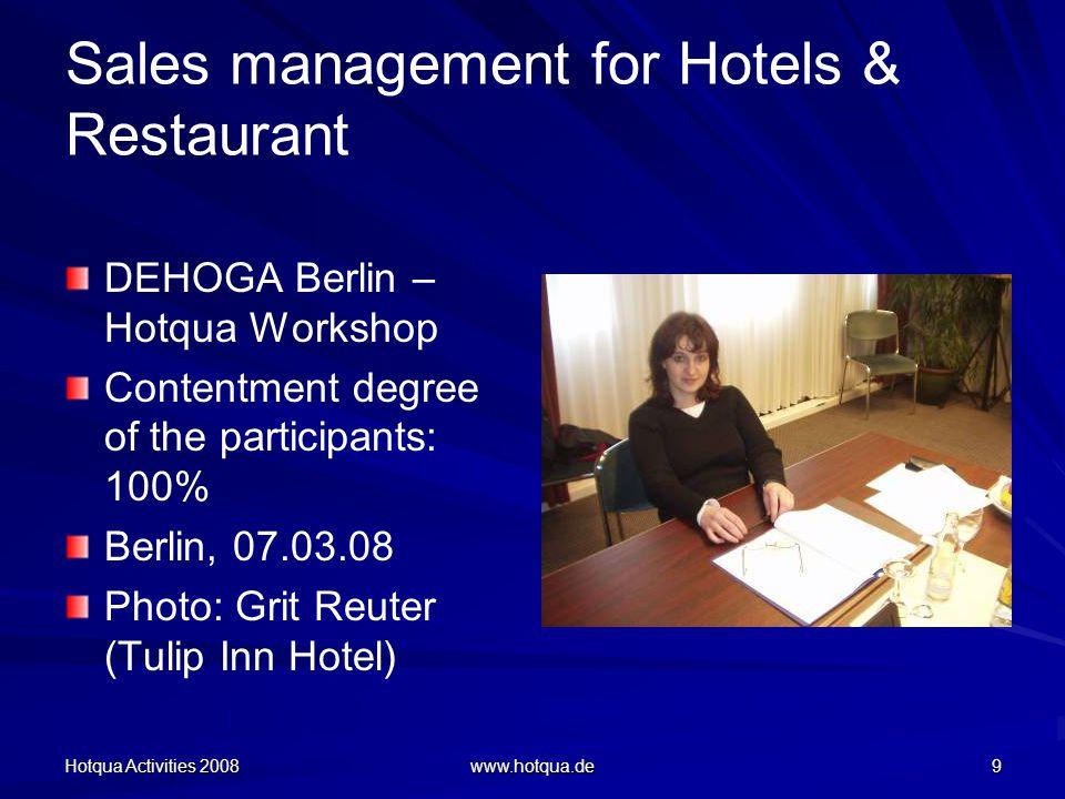 Hotqua Activities 2008 www.hotqua.de 9 Sales management for Hotels & Restaurant DEHOGA Berlin – Hotqua Workshop Contentment degree of the participants: 100% Berlin, 07.03.08 Photo: Grit Reuter (Tulip Inn Hotel)