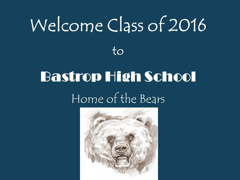 Welcome Class of 2016 to Bastrop High School Home of the Bears