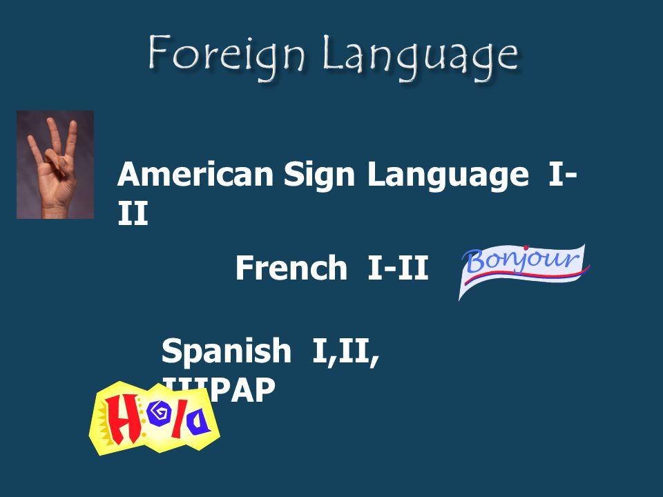 American Sign Language I- II Spanish I,II, IIIPAP French I-II
