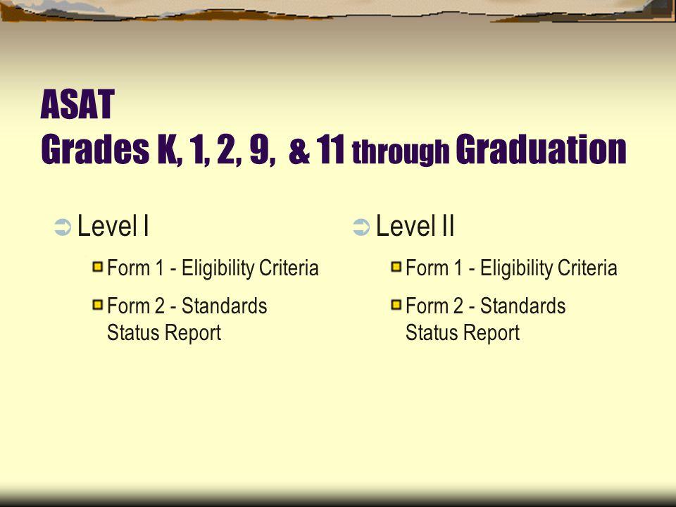 ASAT Grades K, 1, 2, 9, & 11 through Graduation Level I Form 1 - Eligibility Criteria Form 2 - Standards Status Report Level II Form 1 - Eligibility Criteria Form 2 - Standards Status Report