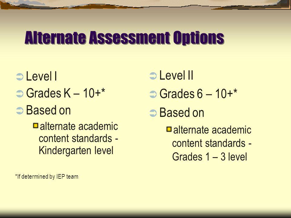 Alternate Assessment Options Level I Grades K – 10+* Based on alternate academic content standards - Kindergarten level *If determined by IEP team Level II Grades 6 – 10+* Based on alternate academic content standards - Grades 1 – 3 level