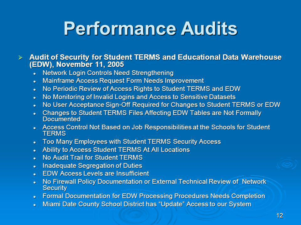 12 Performance Audits Audit of Security for Student TERMS and Educational Data Warehouse (EDW), November 11, 2005 Audit of Security for Student TERMS and Educational Data Warehouse (EDW), November 11, 2005 Network Login Controls Need Strengthening Network Login Controls Need Strengthening Mainframe Access Request Form Needs Improvement Mainframe Access Request Form Needs Improvement No Periodic Review of Access Rights to Student TERMS and EDW No Periodic Review of Access Rights to Student TERMS and EDW No Monitoring of Invalid Logins and Access to Sensitive Datasets No Monitoring of Invalid Logins and Access to Sensitive Datasets No User Acceptance Sign-Off Required for Changes to Student TERMS or EDW No User Acceptance Sign-Off Required for Changes to Student TERMS or EDW Changes to Student TERMS Files Affecting EDW Tables are Not Formally Documented Changes to Student TERMS Files Affecting EDW Tables are Not Formally Documented Access Control Not Based on Job Responsibilities at the Schools for Student TERMS Access Control Not Based on Job Responsibilities at the Schools for Student TERMS Too Many Employees with Student TERMS Security Access Too Many Employees with Student TERMS Security Access Ability to Access Student TERMS At All Locations Ability to Access Student TERMS At All Locations No Audit Trail for Student TERMS No Audit Trail for Student TERMS Inadequate Segregation of Duties Inadequate Segregation of Duties EDW Access Levels are Insufficient EDW Access Levels are Insufficient No Firewall Policy Documentation or External Technical Review of Network Security No Firewall Policy Documentation or External Technical Review of Network Security Formal Documentation for EDW Processing Procedures Needs Completion Formal Documentation for EDW Processing Procedures Needs Completion Miami Date County School District has Update Access to our System Miami Date County School District has Update Access to our System