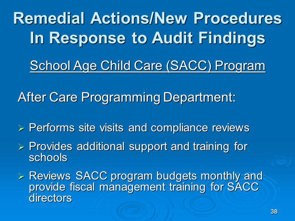 38 Remedial Actions/New Procedures In Response to Audit Findings School Age Child Care (SACC) Program After Care Programming Department: Performs site visits and compliance reviews Performs site visits and compliance reviews Provides additional support and training for schools Provides additional support and training for schools Reviews SACC program budgets monthly and provide fiscal management training for SACC directors Reviews SACC program budgets monthly and provide fiscal management training for SACC directors