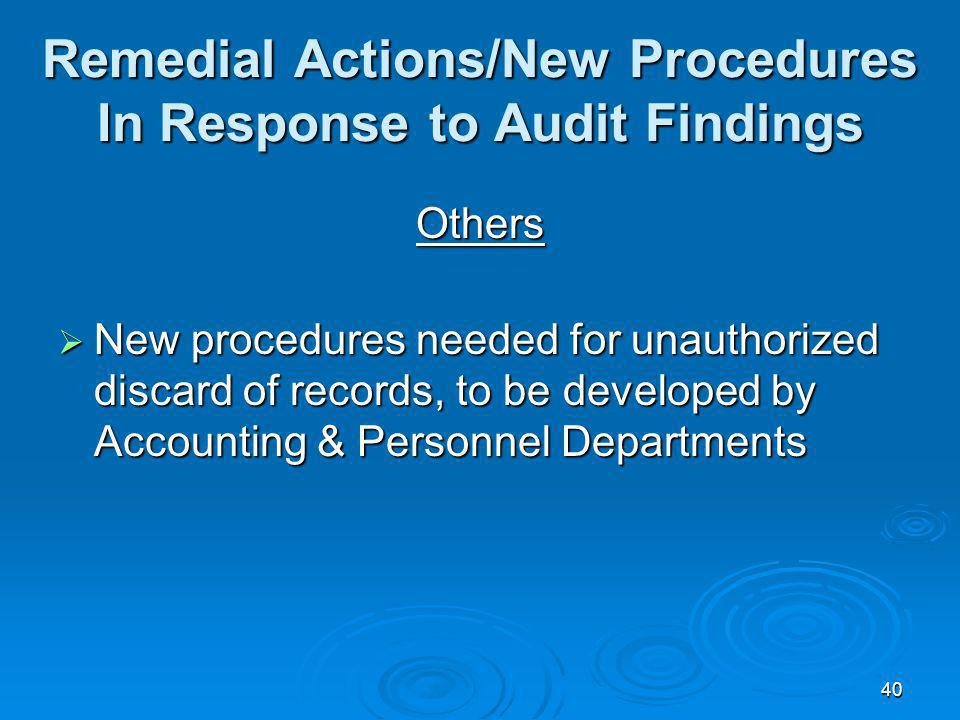40 Remedial Actions/New Procedures In Response to Audit Findings Others New procedures needed for unauthorized discard of records, to be developed by Accounting & Personnel Departments New procedures needed for unauthorized discard of records, to be developed by Accounting & Personnel Departments