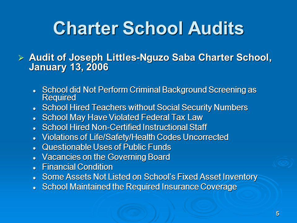 5 Charter School Audits Audit of Joseph Littles-Nguzo Saba Charter School, January 13, 2006 Audit of Joseph Littles-Nguzo Saba Charter School, January 13, 2006 School did Not Perform Criminal Background Screening as Required School did Not Perform Criminal Background Screening as Required School Hired Teachers without Social Security Numbers School Hired Teachers without Social Security Numbers School May Have Violated Federal Tax Law School May Have Violated Federal Tax Law School Hired Non-Certified Instructional Staff School Hired Non-Certified Instructional Staff Violations of Life/Safety/Health Codes Uncorrected Violations of Life/Safety/Health Codes Uncorrected Questionable Uses of Public Funds Questionable Uses of Public Funds Vacancies on the Governing Board Vacancies on the Governing Board Financial Condition Financial Condition Some Assets Not Listed on Schools Fixed Asset Inventory Some Assets Not Listed on Schools Fixed Asset Inventory School Maintained the Required Insurance Coverage School Maintained the Required Insurance Coverage