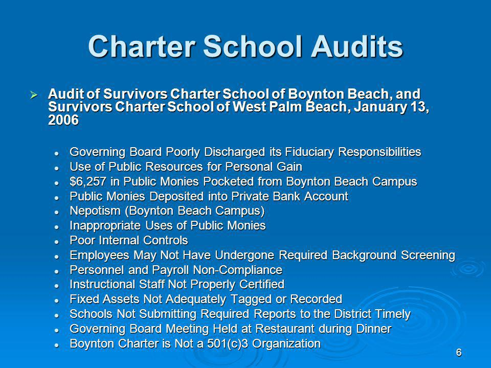 6 Charter School Audits Audit of Survivors Charter School of Boynton Beach, and Survivors Charter School of West Palm Beach, January 13, 2006 Audit of Survivors Charter School of Boynton Beach, and Survivors Charter School of West Palm Beach, January 13, 2006 Governing Board Poorly Discharged its Fiduciary Responsibilities Governing Board Poorly Discharged its Fiduciary Responsibilities Use of Public Resources for Personal Gain Use of Public Resources for Personal Gain $6,257 in Public Monies Pocketed from Boynton Beach Campus $6,257 in Public Monies Pocketed from Boynton Beach Campus Public Monies Deposited into Private Bank Account Public Monies Deposited into Private Bank Account Nepotism (Boynton Beach Campus) Nepotism (Boynton Beach Campus) Inappropriate Uses of Public Monies Inappropriate Uses of Public Monies Poor Internal Controls Poor Internal Controls Employees May Not Have Undergone Required Background Screening Employees May Not Have Undergone Required Background Screening Personnel and Payroll Non-Compliance Personnel and Payroll Non-Compliance Instructional Staff Not Properly Certified Instructional Staff Not Properly Certified Fixed Assets Not Adequately Tagged or Recorded Fixed Assets Not Adequately Tagged or Recorded Schools Not Submitting Required Reports to the District Timely Schools Not Submitting Required Reports to the District Timely Governing Board Meeting Held at Restaurant during Dinner Governing Board Meeting Held at Restaurant during Dinner Boynton Charter is Not a 501(c)3 Organization Boynton Charter is Not a 501(c)3 Organization