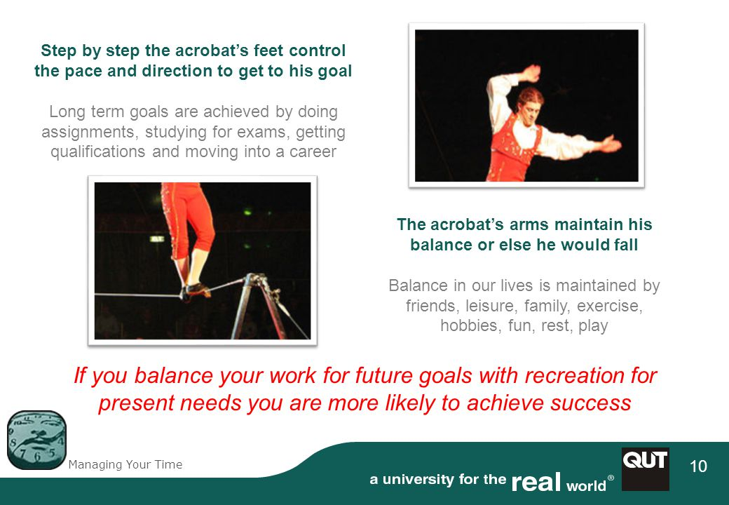 Managing Your Time 10 Step by step the acrobats feet control the pace and direction to get to his goal Long term goals are achieved by doing assignments, studying for exams, getting qualifications and moving into a career The acrobats arms maintain his balance or else he would fall Balance in our lives is maintained by friends, leisure, family, exercise, hobbies, fun, rest, play If you balance your work for future goals with recreation for present needs you are more likely to achieve success