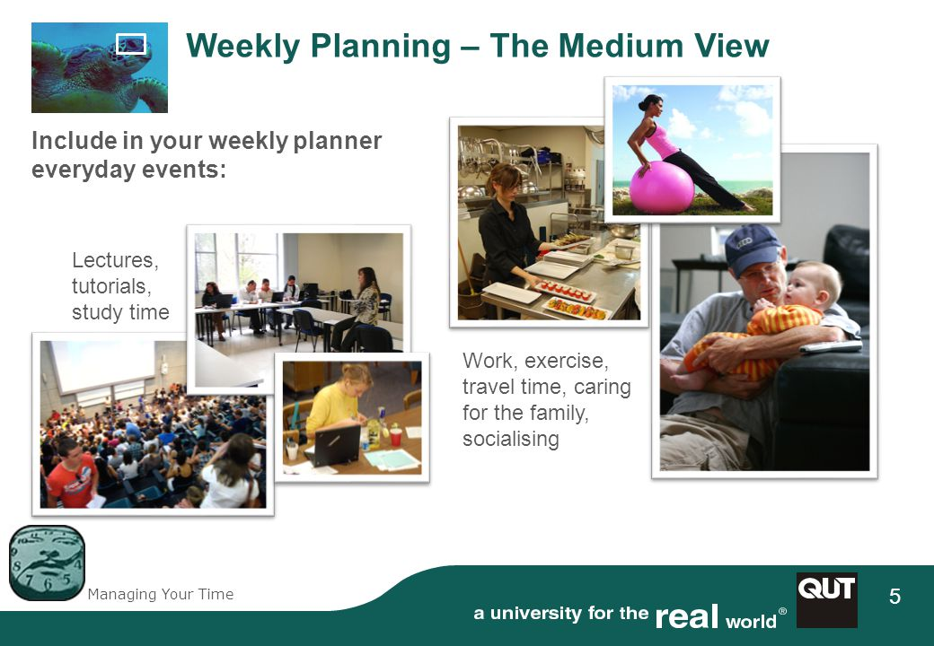 Managing Your Time 5 Weekly Planning – The Medium View Include in your weekly planner everyday events: Lectures, tutorials, study time Work, exercise, travel time, caring for the family, socialising