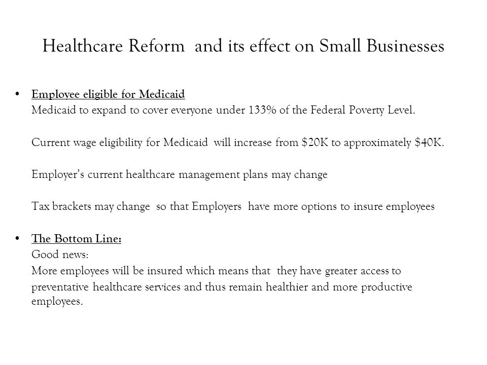 Healthcare Reform and its effect on Small Businesses Employee eligible for Medicaid Medicaid to expand to cover everyone under 133% of the Federal Poverty Level.