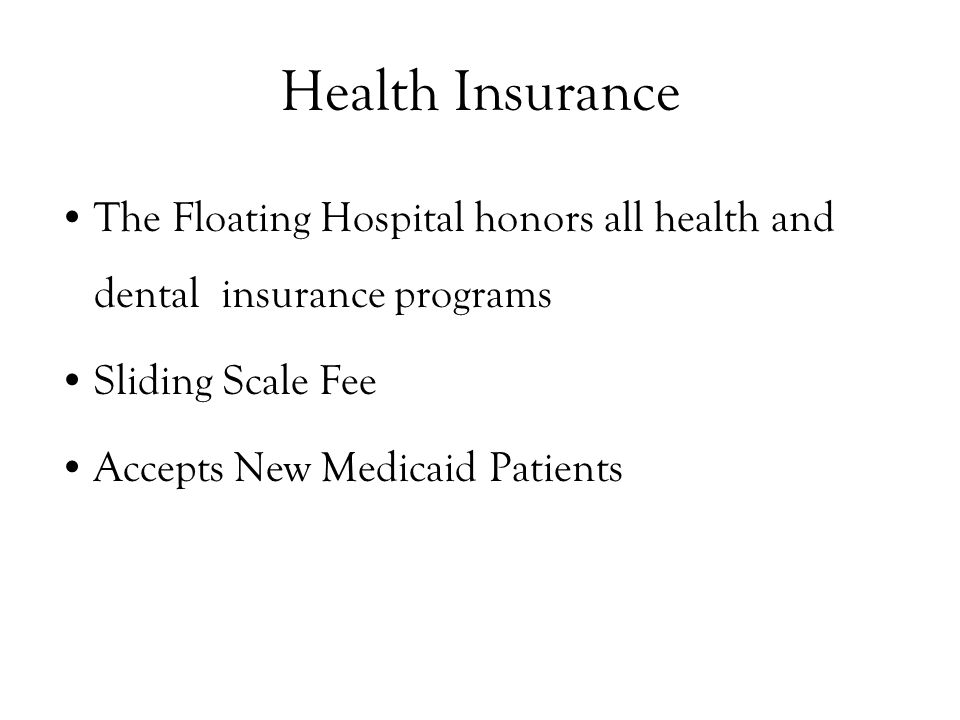Health Insurance The Floating Hospital honors all health and dental insurance programs Sliding Scale Fee Accepts New Medicaid Patients