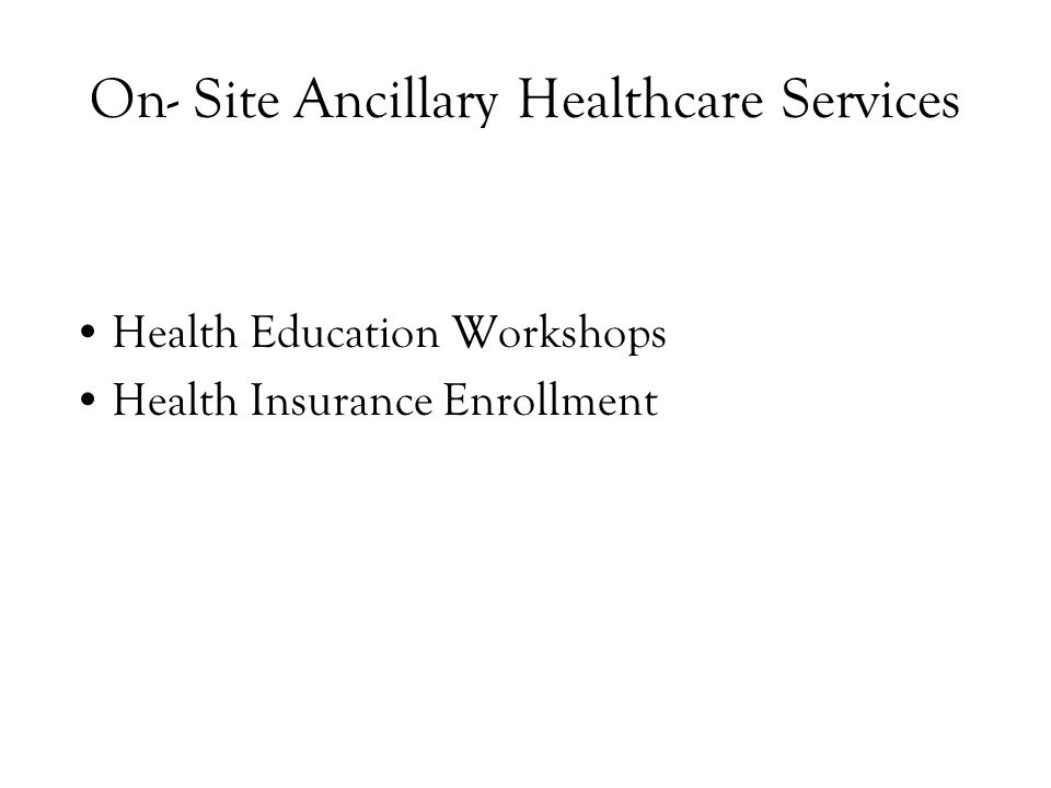 On- Site Ancillary Healthcare Services Health Education Workshops Health Insurance Enrollment