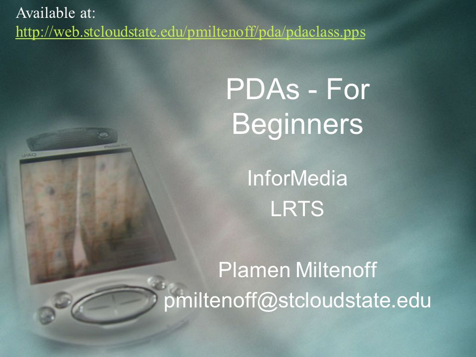 PDAs - For Beginners InforMedia LRTS Plamen Miltenoff pmiltenoff@stcloudstate.edu Available at: http://web.stcloudstate.edu/pmiltenoff/pda/pdaclass.pp