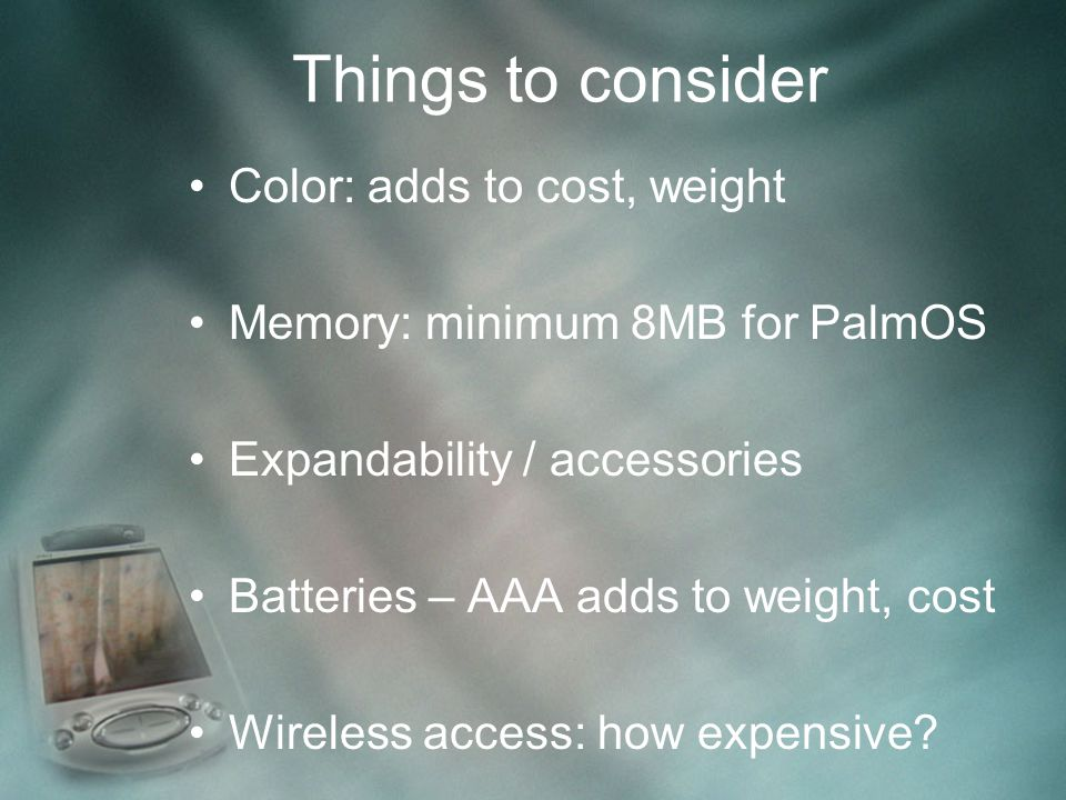 Things to consider Color: adds to cost, weight Memory: minimum 8MB for PalmOS Expandability / accessories Batteries – AAA adds to weight, cost Wireless access: how expensive