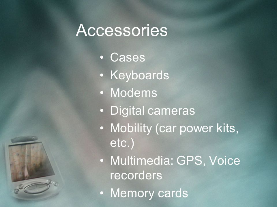 Accessories Cases Keyboards Modems Digital cameras Mobility (car power kits, etc.) Multimedia: GPS, Voice recorders Memory cards