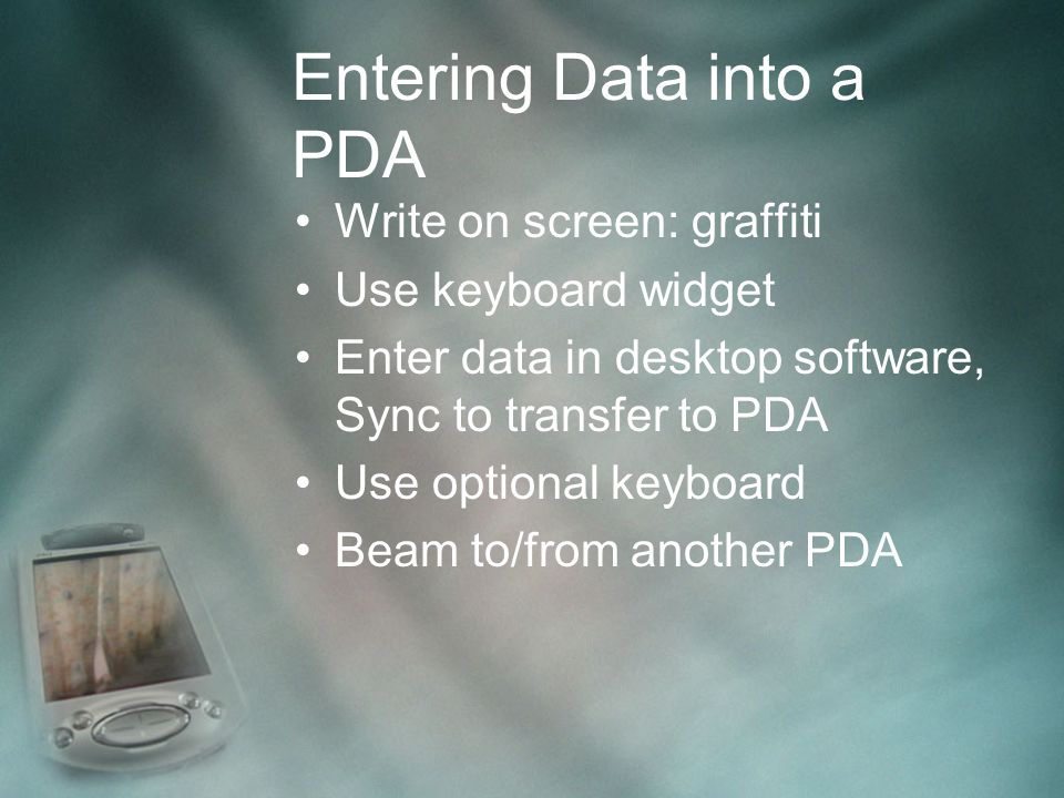 Entering Data into a PDA Write on screen: graffiti Use keyboard widget Enter data in desktop software, Sync to transfer to PDA Use optional keyboard Beam to/from another PDA