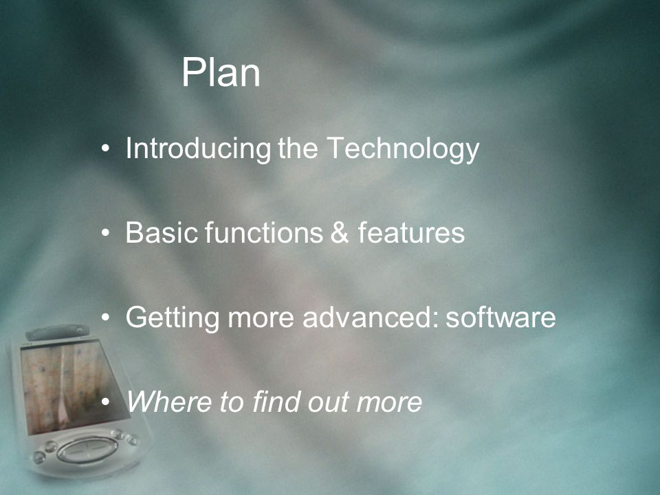 Plan Introducing the Technology Basic functions & features Getting more advanced: software Where to find out more