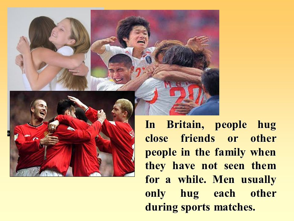 In Britain, adult friends sometimes kiss when they see each other.