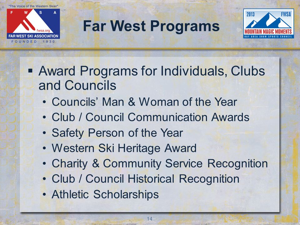 14 Far West Programs Award Programs for Individuals, Clubs and Councils Councils Man & Woman of the Year Club / Council Communication Awards Safety Person of the Year Western Ski Heritage Award Charity & Community Service Recognition Club / Council Historical Recognition Athletic Scholarships