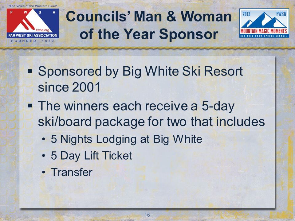 16 Councils Man & Woman of the Year Sponsor Sponsored by Big White Ski Resort since 2001 The winners each receive a 5-day ski/board package for two that includes 5 Nights Lodging at Big White 5 Day Lift Ticket Transfer