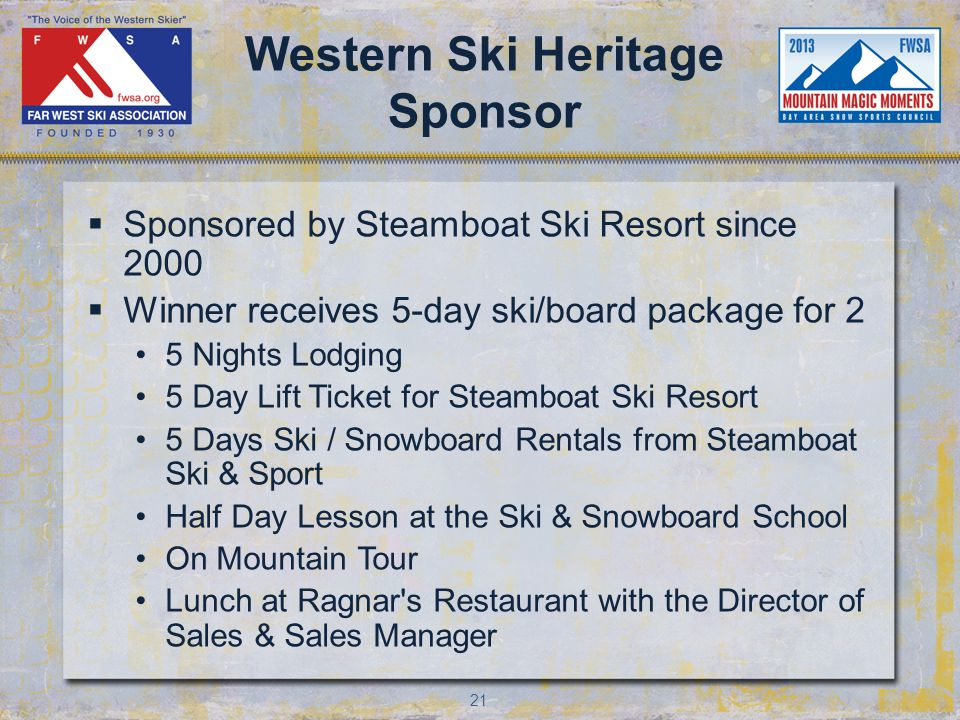 21 Western Ski Heritage Sponsor Sponsored by Steamboat Ski Resort since 2000 Winner receives 5-day ski/board package for 2 5 Nights Lodging 5 Day Lift Ticket for Steamboat Ski Resort 5 Days Ski / Snowboard Rentals from Steamboat Ski & Sport Half Day Lesson at the Ski & Snowboard School On Mountain Tour Lunch at Ragnar s Restaurant with the Director of Sales & Sales Manager