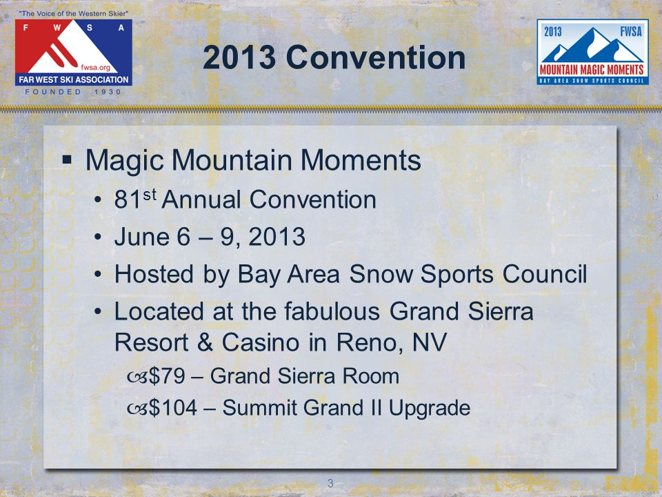3 2013 Convention Magic Mountain Moments 81 st Annual Convention June 6 – 9, 2013 Hosted by Bay Area Snow Sports Council Located at the fabulous Grand Sierra Resort & Casino in Reno, NV –$79 – Grand Sierra Room –$104 – Summit Grand II Upgrade