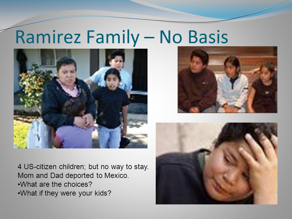 Ramirez Family – No Basis 4 US-citizen children; but no way to stay.