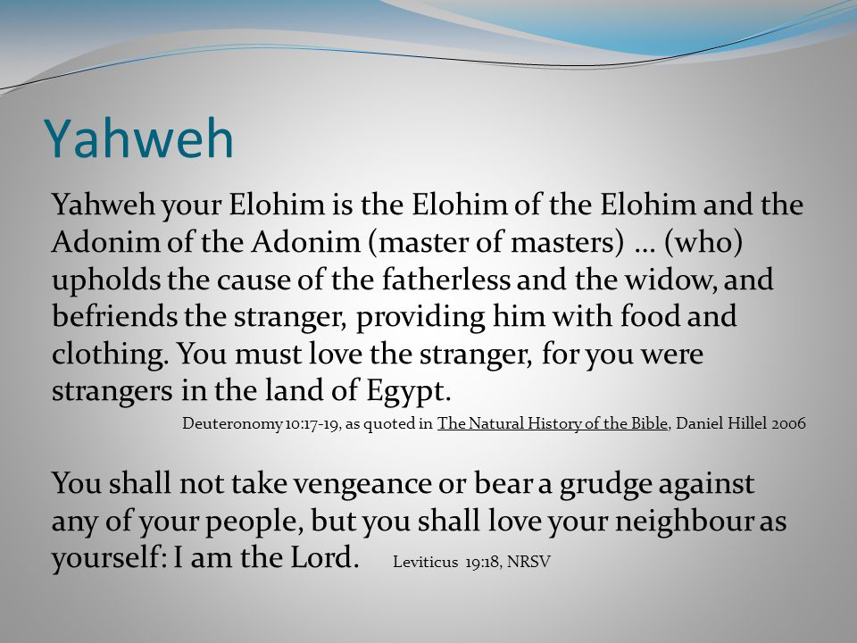 Yahweh Yahweh your Elohim is the Elohim of the Elohim and the Adonim of the Adonim (master of masters) … (who) upholds the cause of the fatherless and the widow, and befriends the stranger, providing him with food and clothing.