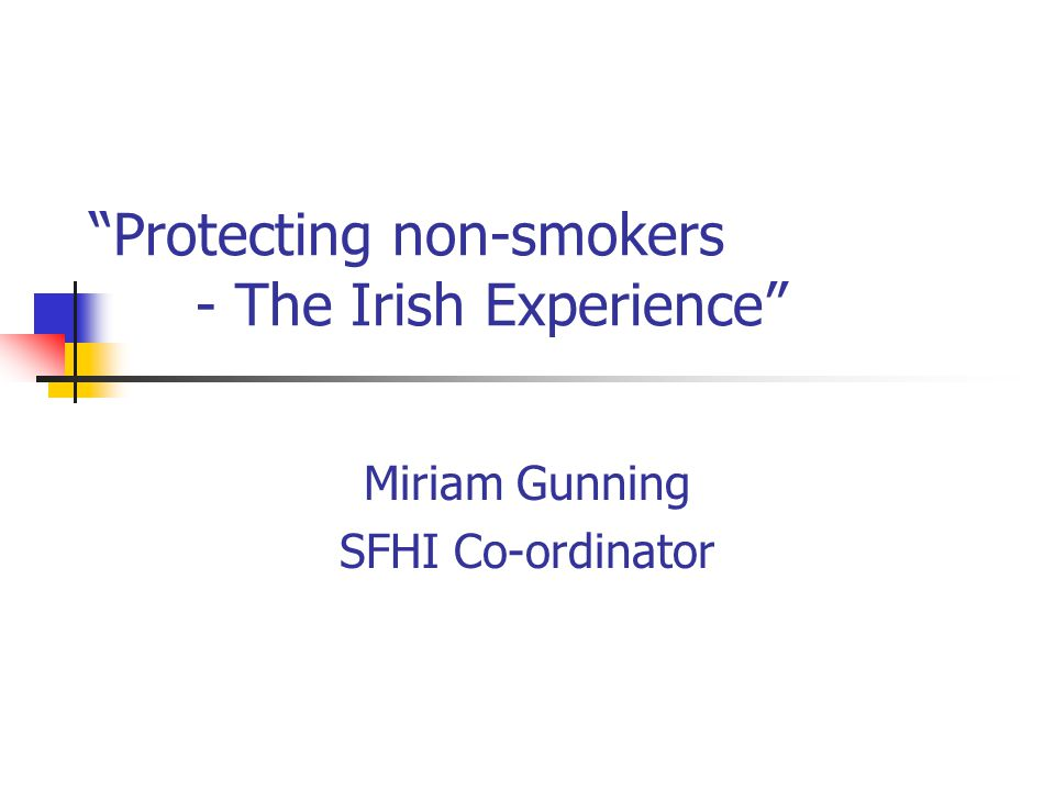 Protecting non-smokers - The Irish Experience Miriam Gunning SFHI Co-ordinator