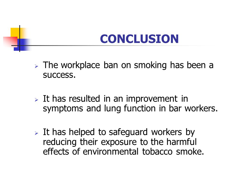 CONCLUSION The workplace ban on smoking has been a success. It has resulted in an improvement in symptoms and lung function in bar workers. It has hel