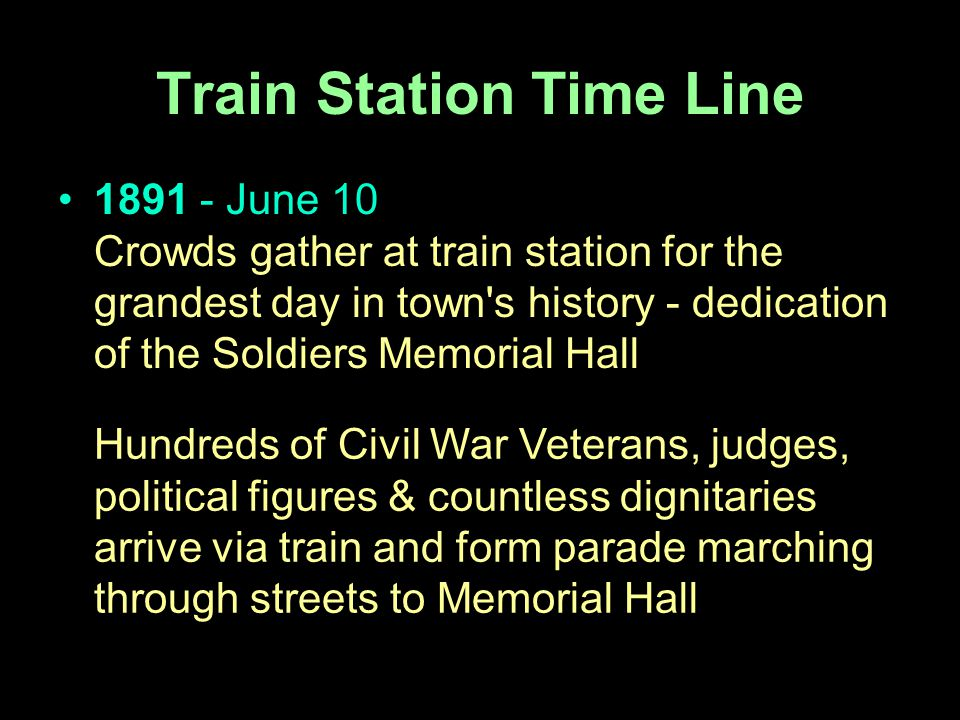 1891 - June 10 Crowds gather at train station for the grandest day in town s history - dedication of the Soldiers Memorial Hall Hundreds of Civil War Veterans, judges, political figures & countless dignitaries arrive via train and form parade marching through streets to Memorial Hall