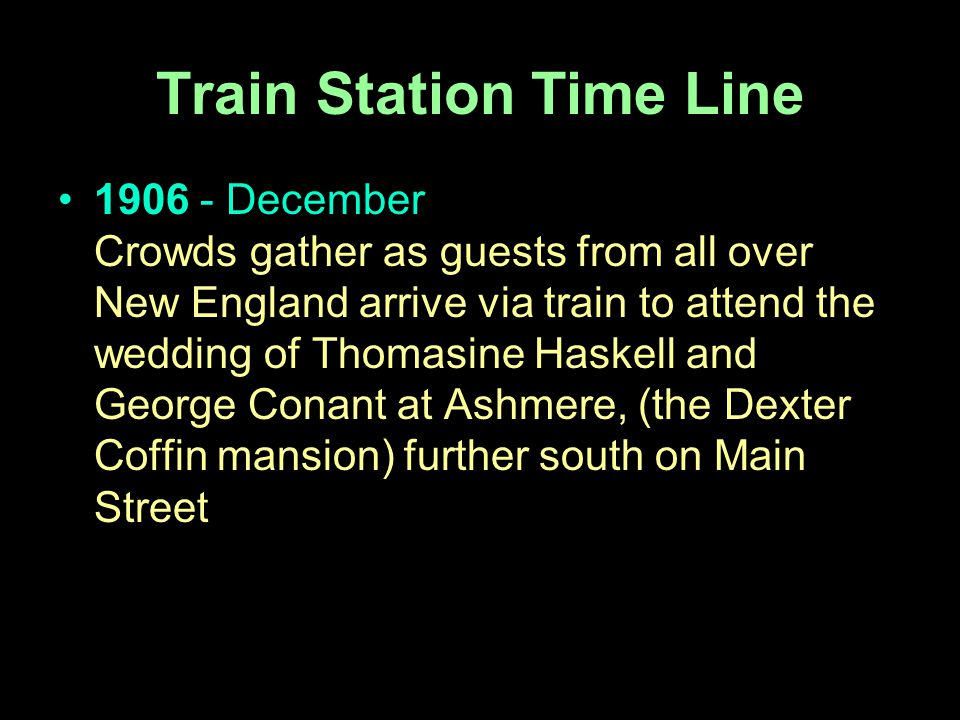 Train Station Time Line 1906 - December Crowds gather as guests from all over New England arrive via train to attend the wedding of Thomasine Haskell and George Conant at Ashmere, (the Dexter Coffin mansion) further south on Main Street