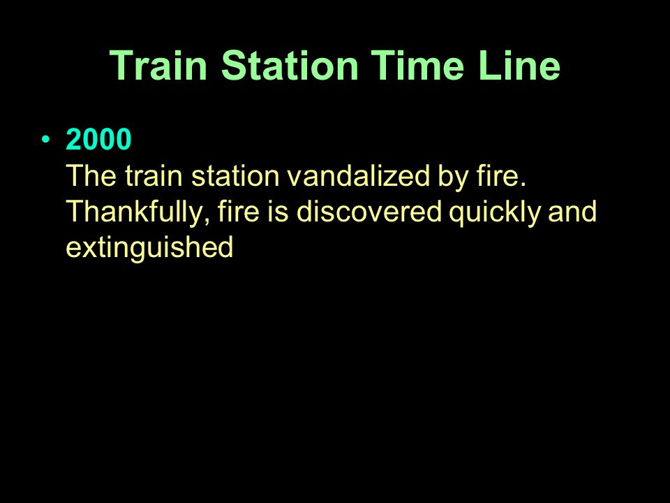 2000 The train station vandalized by fire. Thankfully, fire is discovered quickly and extinguished