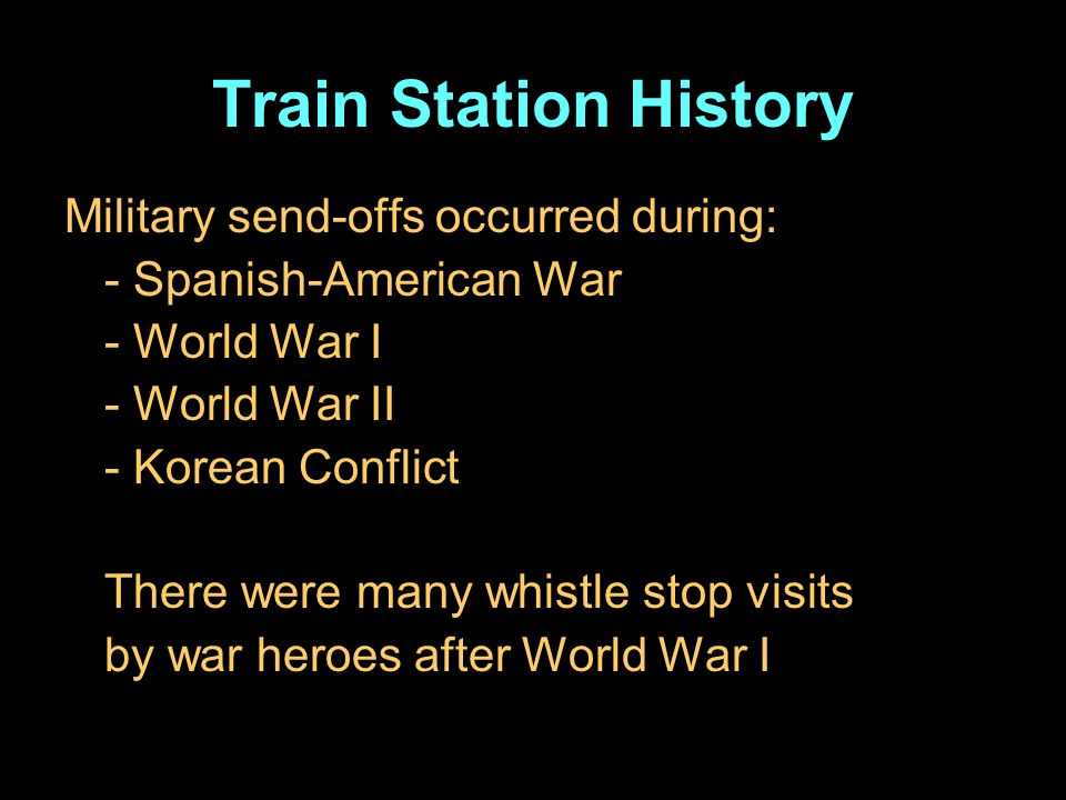 Train Station History Military send-offs occurred during: - Spanish-American War - World War I - World War II - Korean Conflict There were many whistle stop visits by war heroes after World War I