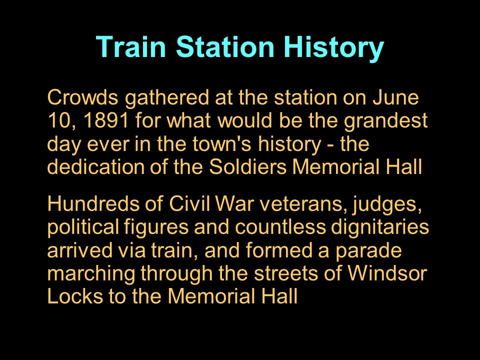 Crowds gathered at the station on June 10, 1891 for what would be the grandest day ever in the town s history - the dedication of the Soldiers Memorial Hall Hundreds of Civil War veterans, judges, political figures and countless dignitaries arrived via train, and formed a parade marching through the streets of Windsor Locks to the Memorial Hall